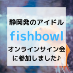 静岡発のアイドル fishbowl オンラインサイン会に参加しました
