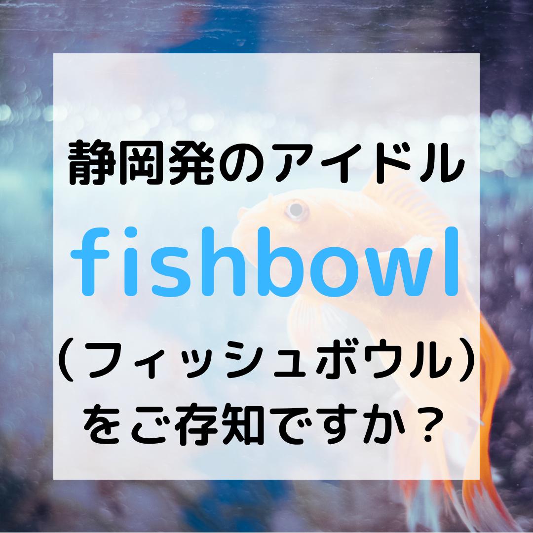 静岡発のアイドル fishbowl (フィッシュボウル) をご存知ですか?